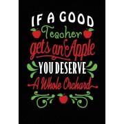 If a Good Teacher Gets an Apple: Teacher Notebook, Journal or Planer, Perfect as a Teacher Appreciation Gift, Inspirational or Thank You Gift for Teac, Paperback