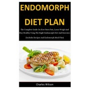 Endomorph Diet Plan: The Complete Guide On How Burn Fats, Loose Weigh And Stay Healthy Using The Right Endomorph Diet And Exercises (Includ, Paperback/Charles Wilson