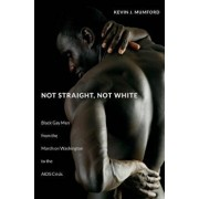 Not Straight, Not White: Black Gay Men from the March on Washington to the AIDS Crisis, Paperback/Kevin Mumford