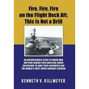 Fire, Fire, Fire on the Flight Deck Aft; This Is Not a Drill: An Inconceivable Story of Brave Men Battling Raging Fires and High-Order Explosions to S, Hardcover/Kenneth V. Killmeyer