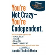 You're Not Crazy - You're Codependent.: What Everyone Affected by Addiction, Abuse, Trauma or Toxic Shaming Must Know to Have Peace in Their Lives, Paperback