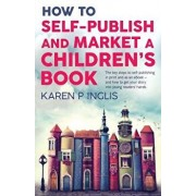 How to Self-publish and Market a Children's Book: The key steps to self-publishing in print and as an eBook and how to get your story into young reade, Paperback/Karen P. Inglis
