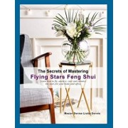 The Secrets of Mastering Flying Stars Feng Shui: Learn How to Fly, Analyze, Cure and Enhance the Stars for Your Home and Office, Paperback/Denise Liotta Dennis