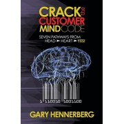 Crack the Customer Mind Code. Seven Pathways from Head to Heart to Yes!, Paperback/Gary Hennerberg