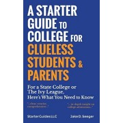 A Starter Guide to College for Clueless Students & Parents: For a State College or the Ivy League, Here's What You Need to Know, Hardcover/Jake Seeger