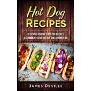 Hot Dog Recipes: Delicious Gourmet Hot Dog Recipes & Condiments for the Hot Dog Connoisseur!, Paperback/James Deville