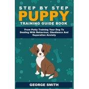 Step By Step Puppy Training Guide Book - From Potty Training Your Dog To Dealing With Behavior, Obedience And Separation Anxiety, Paperback/George Smith