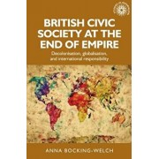 British civic society at the end of empire: Decolonisation, globalisation, and international responsibility, Hardcover/Anna Bocking-Welch