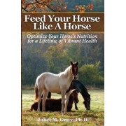 Feed Your Horse Like a Horse: Optimize Your Horse's Nutrition for a Lifetime of Vibrant Health, Paperback/Juliet M. Getty Ph. D.