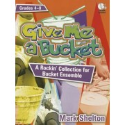 Give Me a Bucket, Grades 4-8: A Rockin' Collection for Bucket Ensemble 'With CDROM', Paperback/Mark Shelton