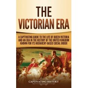 The Victorian Era: A Captivating Guide to the Life of Queen Victoria and an Era in the History of the United Kingdom Known for Its Hierar, Hardcover/Captivating History