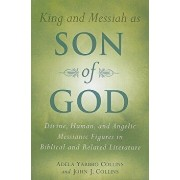 King and Messiah as Son of God: Divine, Human, and Angelic Messianic Figures in Biblical and Related Literature, Paperback/Adela Yarbro Collins