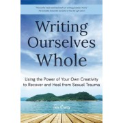 Writing Ourselves Whole: Using the Power of Your Own Creativity to Recover and Heal from Sexual Trauma, Paperback