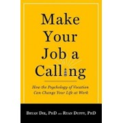 Make Your Job a Calling: How the Psychology of Vocation Can Change Your Life at Work, Paperback/Bryan J. Dik