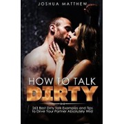 How to Talk Dirty: 263 Best Dirty Talk Examples and Tips to Drive Your Partner Absolutely Wild, Paperback/Joshua Matthew