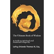 The Ultimate Book of Wisdom: A Guide to Spiritual and Financial Prosperity, Paperback/Esq Lafoy Orlando Thomas III