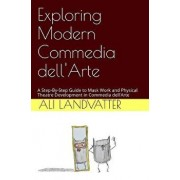 Exploring Modern Commedia Dell'arte: A Step-By-Step Guide to Mask Work and Physical Theatre Development in Commedia Dell'arte, Paperback/Ali Landvatter