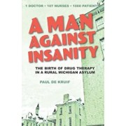 A Man Against Insanity: The Birth of Drug Therapy in a Northern Michigan Asylum, Paperback/Paul de Kruif