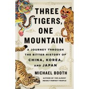 Three Tigers, One Mountain: A Journey Through the Bitter History and Current Conflicts of China, Korea, and Japan, Hardcover/Michael Booth
