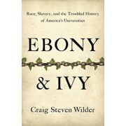 Ebony & Ivy: Race, Slavery, and the Troubled History of America's Universities, Hardcover/Craig Steven Wilder