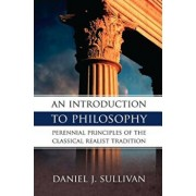 An Introduction to Philosophy: Perennial Principles of the Classical Realist Tradition, Paperback/Bernard J. Sullivan
