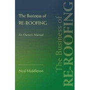 The Business of Re-Roofing: An Owner's Manual, Paperback/Neal Middleton