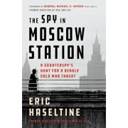 The Spy in Moscow Station: A Counterspy's Hunt for a Deadly Cold War Threat, Hardcover/Eric Haseltine