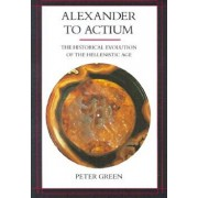 Alexander to Actium: The Historical Evolution of the Hellenistic Age, Paperback/Peter Green