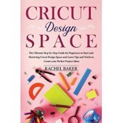 Cricut Design Space: The Ultimate Step-by-Step Guide for Beginners to Start and Mastering Cricut Design Space and Learn Tips and Tricks Cre, Paperback/Rachel Baker