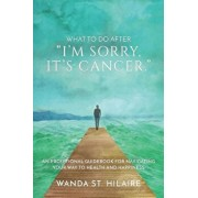 What to Do After I'm Sorry, It's Cancer.: An Exceptional Guidebook for Navigating Your Way to Health and Happiness, Paperback/Wanda St Hilaire