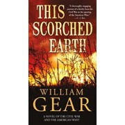 This Scorched Earth: A Novel of the Civil War and the American West/William Gear