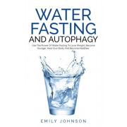 Water Fasting and Autophagy: Use The Power Of Water Fasting To Lose Weight, Become Younger, Heal Your Body And Become Healthier, Paperback/Emily Johnson