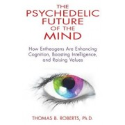 The Psychedelic Future of the Mind: How Entheogens Are Enhancing Cognition, Boosting Intelligence, and Raising Values, Paperback/Thomas B. Roberts