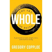 The Art of Being Whole: A personal account of grit, love, and fearless living, Paperback/Gregory Copploe