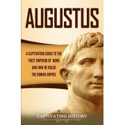 Augustus: A Captivating Guide to the First Emperor of Rome and How He Ruled the Roman Empire, Paperback/Captivating History