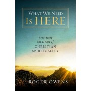 What We Need Is Here: Practicing the Heart of Christian Spirituality