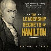 The Leadership Secrets of Hamilton: 7 Steps to Revolutionary Leadership from Alexander Hamilton and the Founding Fathers, Hardcover/Gordon Leidner