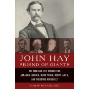 John Hay, Friend of Giants: The Man and Life Connecting Abraham Lincoln, Mark Twain, Henry James, and Theodore Roosevelt, Hardcover