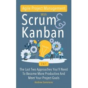 Agile Project Management With Scrum + Kanban 2 In 1: The Last 2 Approaches You'll Need To Become More Productive And Meet Your Project Goals, Hardcover/Andrew Sammons