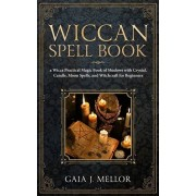 Wiccan Spell Book: A Wicca Practical Magic Book of Shadows with Crystal, Candle, Moon Spells, and Witchcraft for Beginners, Paperback/Gaia J. Mellor
