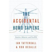 The Accidental Homo Sapiens: Genetics, Behavior, and Free Will, Hardcover/Ian Tattersall