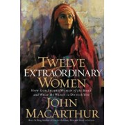 Twelve Extraordinary Women: How God Shaped Women of the Bible, and What He Wants to Do with You, Paperback/John MacArthur