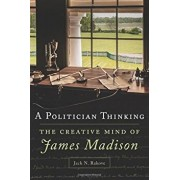 A Politician Thinking: The Creative Mind of James Madison, Hardcover/Jack N. Rakove