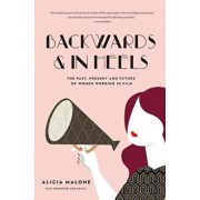Backwards and in Heels: The Past, Present and Future of Women Working in Film, Hardcover/Alicia Malone