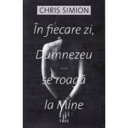 In fiecare zi Dumnezeu se roaga la Mine - Chris Simion