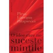 O idee care ne suceste mintile/Andrei Plesu, Horia-Roman Patapievici, Gabriel Liiceanu