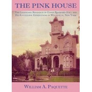 The Pink House: The Legendary Residence of Edwin Bradford Hall and His Succeeding Generations in Wellsville, New York, Hardcover/William a. Paquette