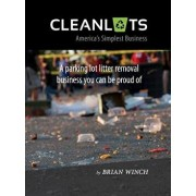 Cleanlots: America's Simplest Business, a Parking Lot Litter Removal Business You Can Be Proud of, Paperback/Brian Winch