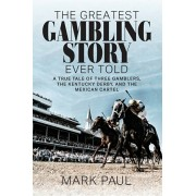 The Greatest Gambling Story Ever Told: A True Tale of Three Gamblers, The Kentucky Derby, and the Mexican Cartel, Paperback/Mark Paul