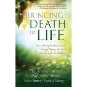 Bringing Death to Life: An Uplifting Exploration of Living, Dying, the Soul Journey and the Afterlife, Paperback/Patricia Scanlan